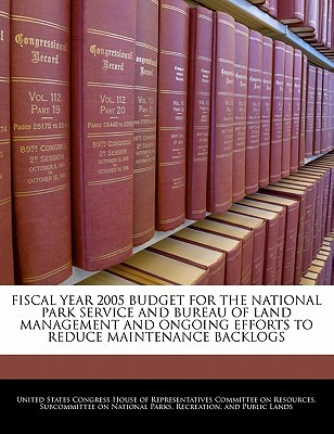 Fiscal Year 2005 Budget for the National Park Service and Bureau of Land Management and Ongoing Efforts to Reduce Maintenance Backlogs written by United States Congress House of Represen