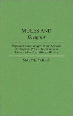Mules and Dragons: Popular Culture Images in the Selected Writings of African-American and Chinese-American Women Writers book written by Mary E. Young