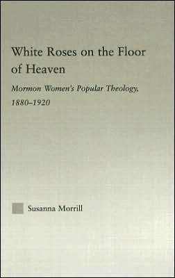 White Roses on the Floor of Heaven: Nature and Flower Imagery in Latter-Day Saints Women's Literature, 1880-1920 written by Susanna Morrill