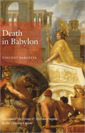 Death in Babylon: Alexander the Great and Iberian Empire in the Muslim Orient book written by Vincent Barletta