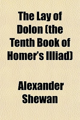 The Lay of Dolon (the Tenth Book of Homer's Illiad) book written by Shewan, Alexander
