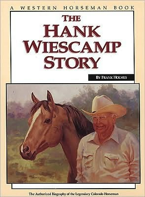 The Hank Wiescamp Story: The Authorized Biography of the Legendary Colorado Horseman book written by Frank Holmes
