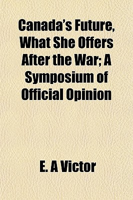 Canada's Future, What She Offers After the War; A Symposium of Official Opinion written by Victor, E. A.