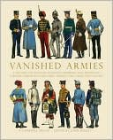 Vanished Armies: A Record of Military Uniform Observed And Drawn in Various European Countries During the Years 1907 to 1914 book written by AE Haswell Miller