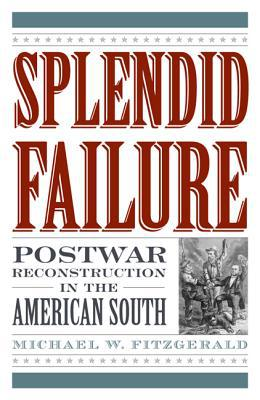 Splendid Failure: Postwar Reconstruction in the American South book written by Michael W. Fitzgerald