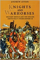 Knights and Warhorses: Military Service and the English Aristocracy under Edward III book written by Andrew Ayton