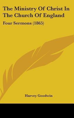The Ministry of Christ in the Church of England: Four Sermons (1865) written by Goodwin, Harvey