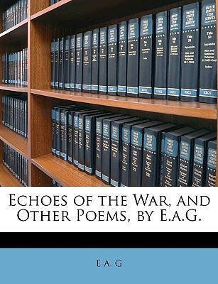 Echoes of the War, and Other Poems, by E.A.G. book written by G, E. A.