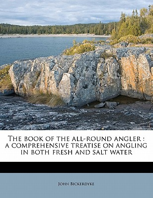 The Book of the All-Round Angler: A Comprehensive Treatise on Angling in Both Fresh and Salt Water book written by Bickerdyke, John