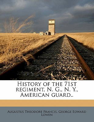 History of the 71st Regiment, N. G., N. Y., American Guard.. book written by Francis, Augustus Theodore , Lowen, George Edward