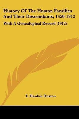 History Of The Huston Families And Their Descendants, 1450-1912: With A Genealogical Record ... written by E. Rankin Huston