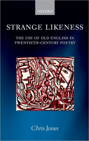 Strange Likeness: The Use of Old English in Twentieth-Century Poetry book written by Chris Jones