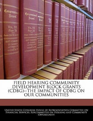 Field Hearing Community Development Block Grants (Cdbg)--The Impact of Cdbg on Our Communities written by United States Congress House of Represen