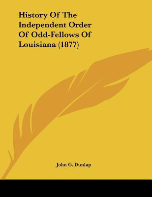 History Of The Independent Order Of Odd-Fellows Of Louisiana (1877) written by John G. Dunlap