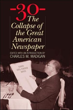 30: The Collapse of the Great American Newspaper book written by Charles M. Madigan