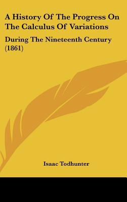 A History Of The Progress On The Calculus Of Variations: During The Nineteenth Century (1861) written by Isaac Todhunter