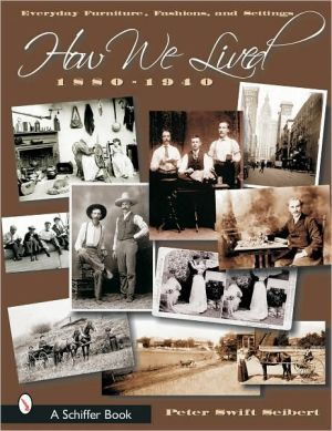 How We Lived: Everyday Furniture, Fashions, and Settings 1880-1940 book written by Peter Swift Seibert