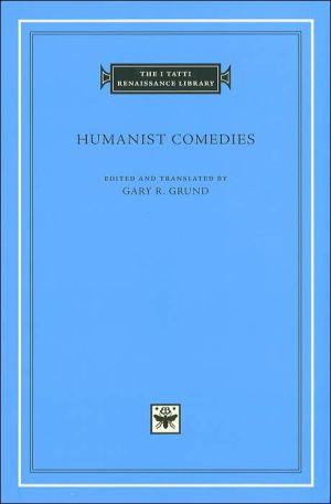 Humanist Comedies (I Tatti Renaissance Library) book written by Gary R. Grund