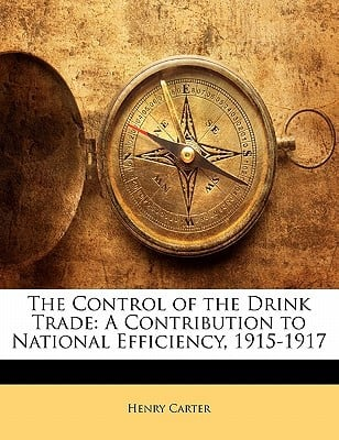 The Control of the Drink Trade: A Contribution to National Efficiency, 1915-1917 book written by Carter, Henry