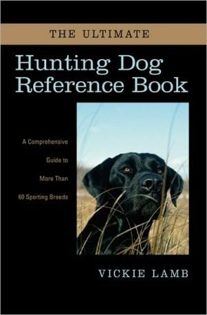 The Ultimate Hunting Dog Reference Book: A Comprehensive Guide to More than 60 Sporting Breeds written by Vickie Lamb