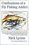 Confessions of a Fly Fishing Addict book written by Nick Lyons