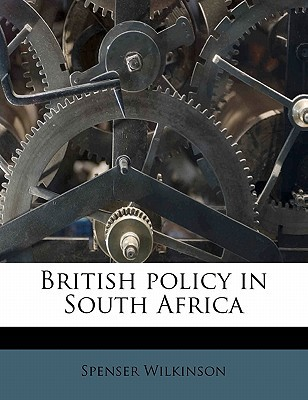 British Policy in South Africa book written by Wilkinson, Spenser