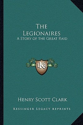 The Legionaires: A Story of the Great Raid written by Clark, Henry Scott