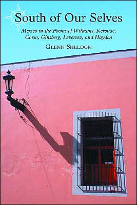 South of Our Selves: Mexico in the Poems of Williams, Kerouac, Corso, Ginsberg, Levertov and Hayden book written by Glenn Sheldon