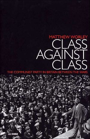 Class Against Class : The Communist Party in Britain Between the Wars book written by Matthew Worley