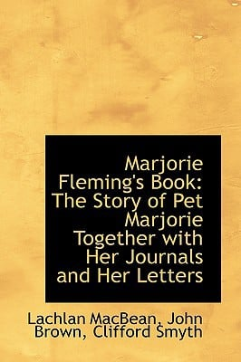 Marjorie Fleming's Book: The Story of Pet Marjorie Together with Her Journals and Her Letters written by Macbean, Lachlan