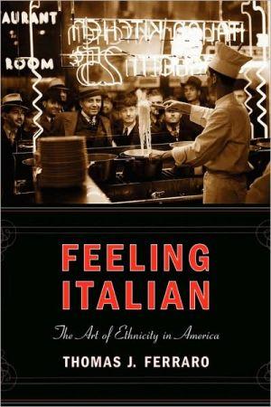 Feeling Italian: The Art of Ethnicity in America book written by Thomas Ferraro