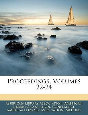 Proceedings, Volumes 22-24 book written by American Library Association, Library Association , American Library Association Conference,