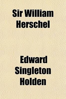 Sir William Herschel book written by Holden, Edward Singleton