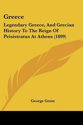 Greece: Legendary Greece, And Grecian History To The Reign Of Peisistratus At Athens (1899) written by George Grote