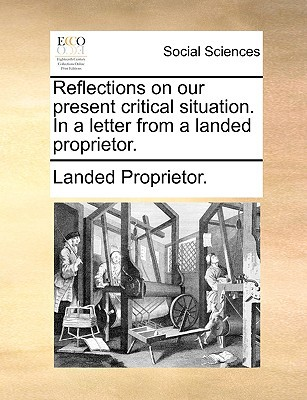Reflections on Our Present Critical Situation. in a Letter from a Landed Proprietor. written by Landed Proprietor, Proprietor