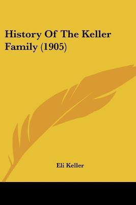 History Of The Keller Family (1905) written by Eli Keller