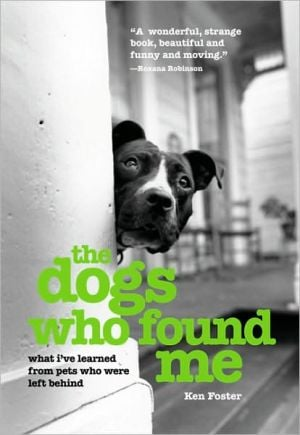 The Dogs Who Found Me: What I've Learned from Pets Who Were Left Behind book written by Ken Foster
