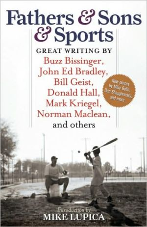 Fathers and Sons and Sports: Great Writing by Buzz Bissinger, John Ed Bradley, Bill Geist, Donald Hall, Mark Kriegel, Norman MacLean, and Others written by Mike Lupica
