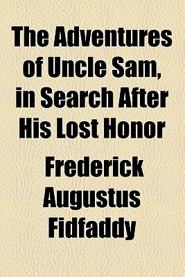 The Adventures of Uncle Sam, in Search After His Lost Honor written by Fidfaddy, Frederick Augustus