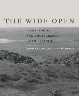 The Wide Open: Prose, Poetry, and Photographs of the Prairie book written by Annick Smith