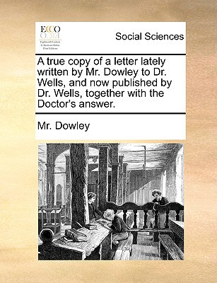 A True Copy of a Letter Lately Written by Mr. Dowley to Dr. Wells, and Now Published by Dr. Wells, Together with the Doctor's Answer. written by Dowley, MR