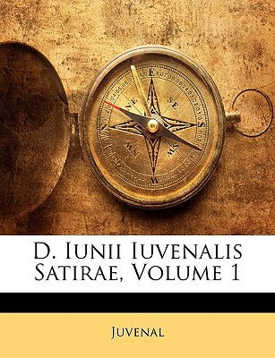 D. Iunii Iuvenalis Satirae, Volume 1 written by Juvenal