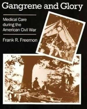Gangrene and Glory : Medical Care During the American Civil War book written by Frank R. Freemon