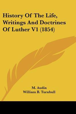 History Of The Life, Writings And Doctrines Of Luther V1 (1854) written by M. Audin