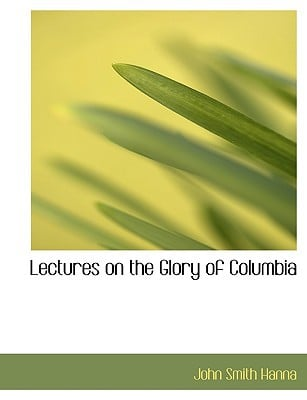 Lectures on the Glory of Columbia written by Hanna, John Smith