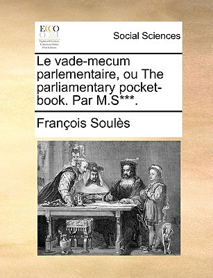 Le Vade-Mecum Parlementaire, Ou the Parliamentary Pocket-Book. Par M.S***. written by Souls, Franois