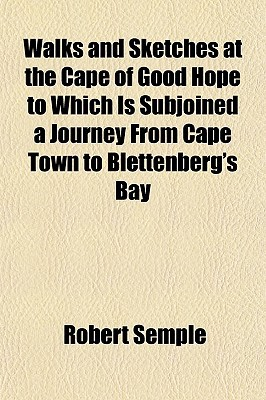 Walks and Sketches at the Cape of Good Hope to Which Is Subjoined a Journey from Cape Town to Blettenberg's Bay book written by Semple, Robert