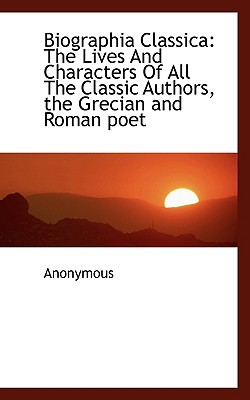 Biographia Classica: The Lives and Characters of All the Classic Authors, the Grecian and Roman Poet book written by Anonymous