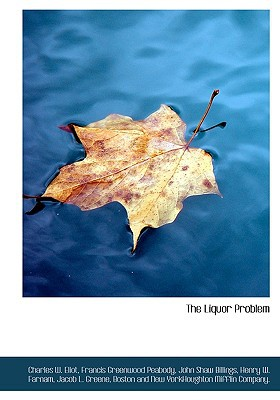 The Liquor Problem book written by Eliot, Charles W. (Preface and Notes) , Peabody, Francis Greenwood , Billings, John Shaw