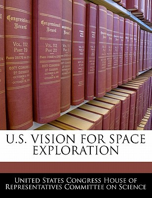 U.S. Vision for Space Exploration written by United States Congress House of Represen